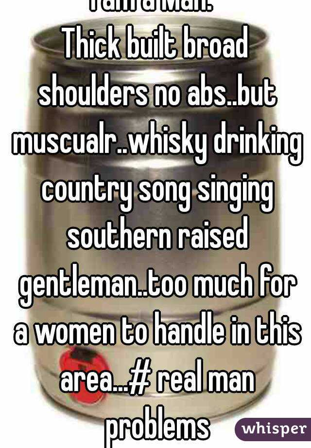 I am a Man.  Thick built broad shoulders no abs..but muscualr..whisky drinking country song singing southern raised gentleman..too much for a women to handle in this area...# real man problems