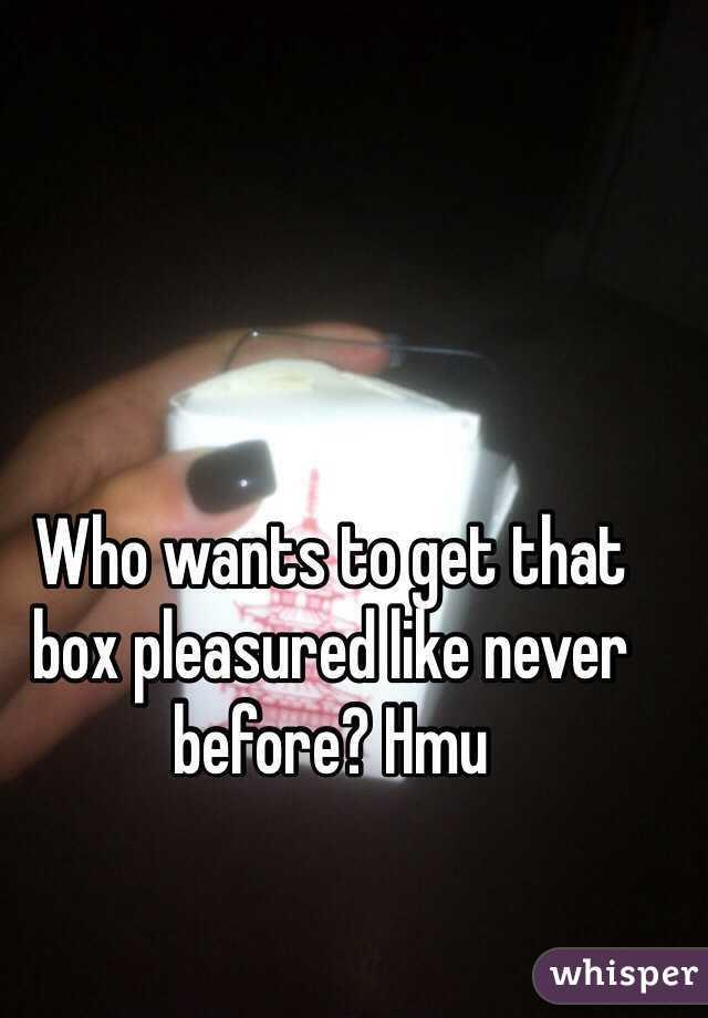 Who wants to get that box pleasured like never before? Hmu