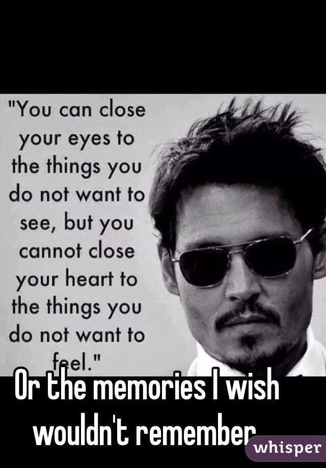 Or the memories I wish wouldn't remember.