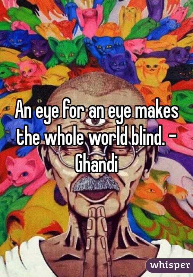 An eye for an eye makes the whole world blind. - Ghandi