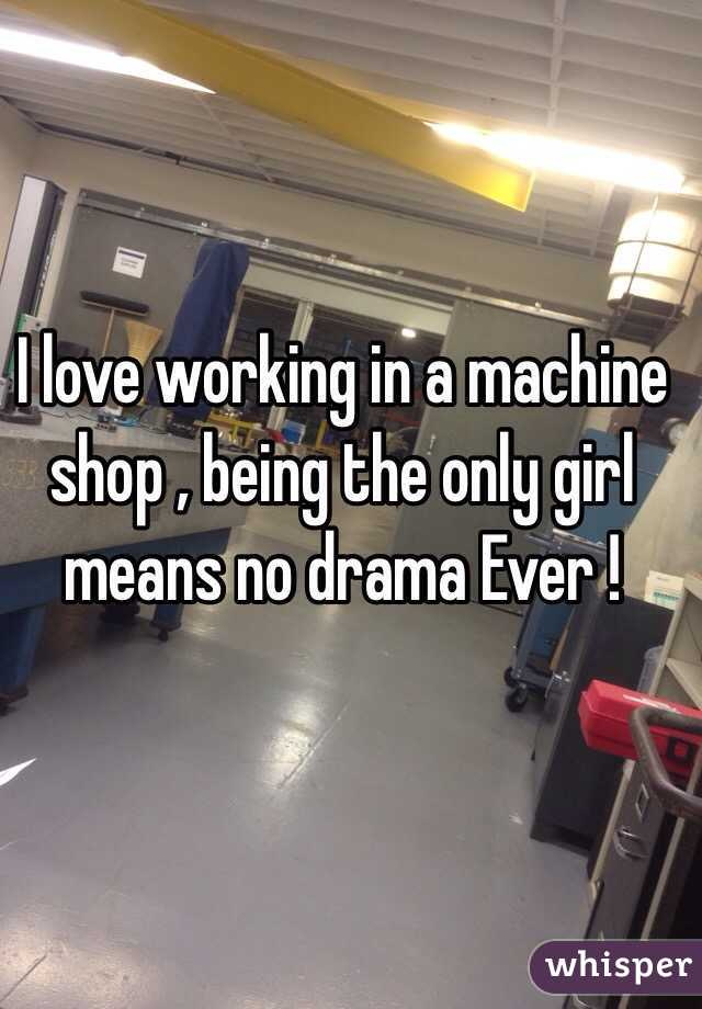 I love working in a machine shop , being the only girl means no drama Ever !
