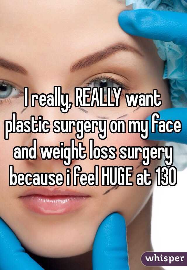 I really, REALLY want plastic surgery on my face and weight loss surgery because i feel HUGE at 130
