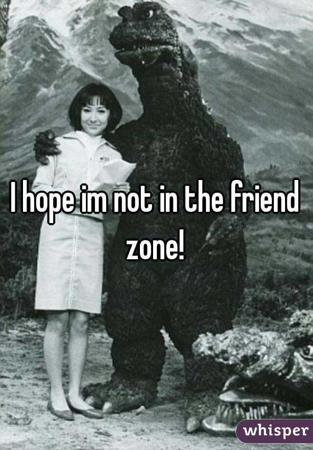 I hope im not in the friend zone!