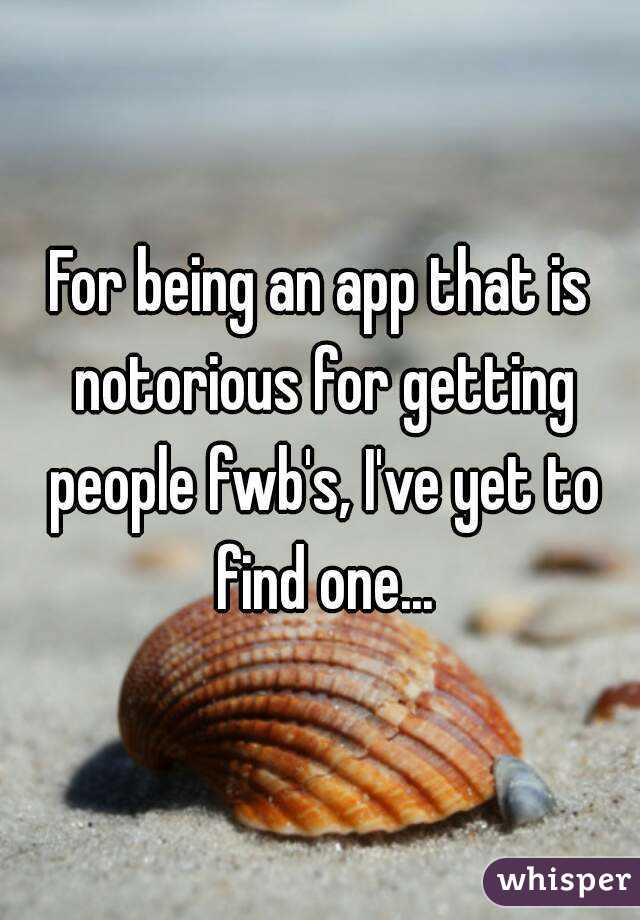 For being an app that is notorious for getting people fwb's, I've yet to find one...