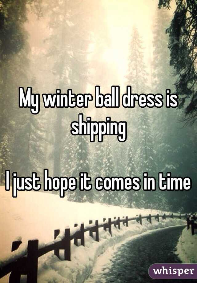My winter ball dress is shipping   I just hope it comes in time