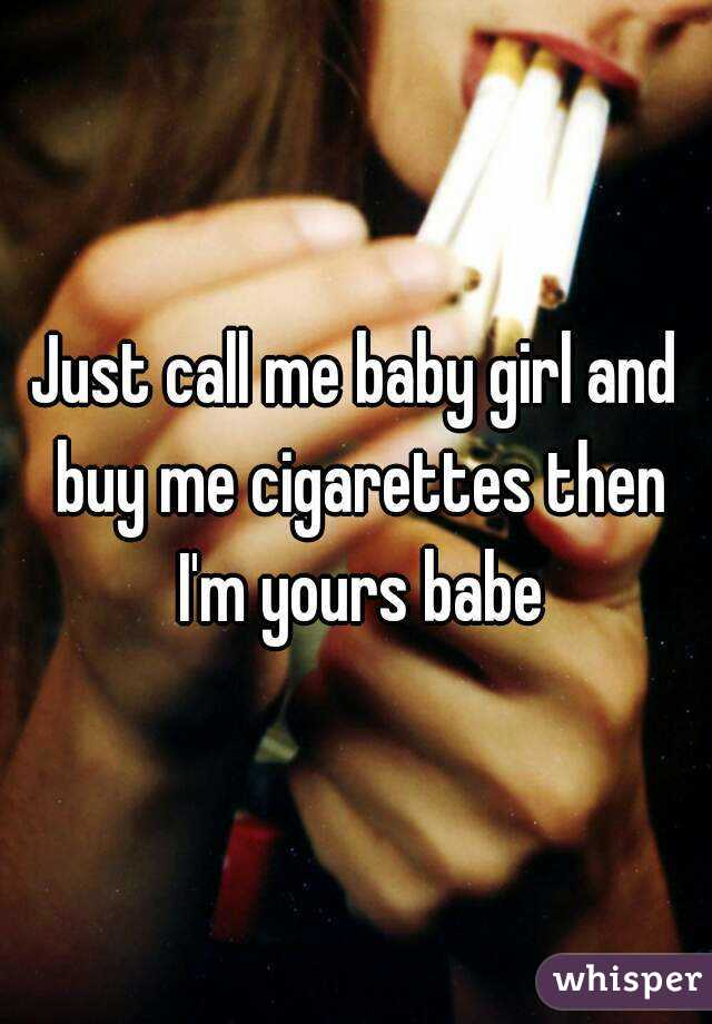 Just call me baby girl and buy me cigarettes then I'm yours babe