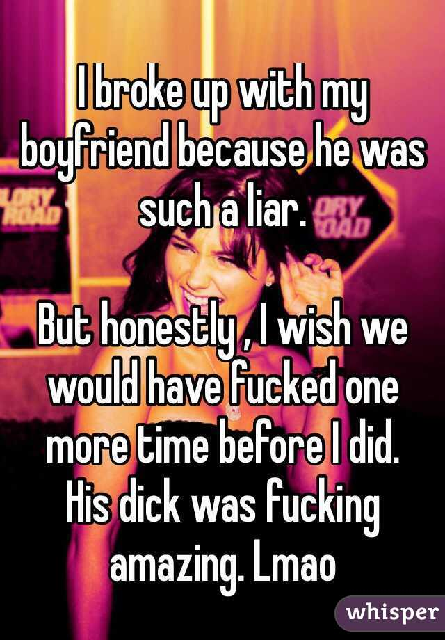 I broke up with my boyfriend because he was such a liar.   But honestly , I wish we would have fucked one more time before I did.  His dick was fucking amazing. Lmao