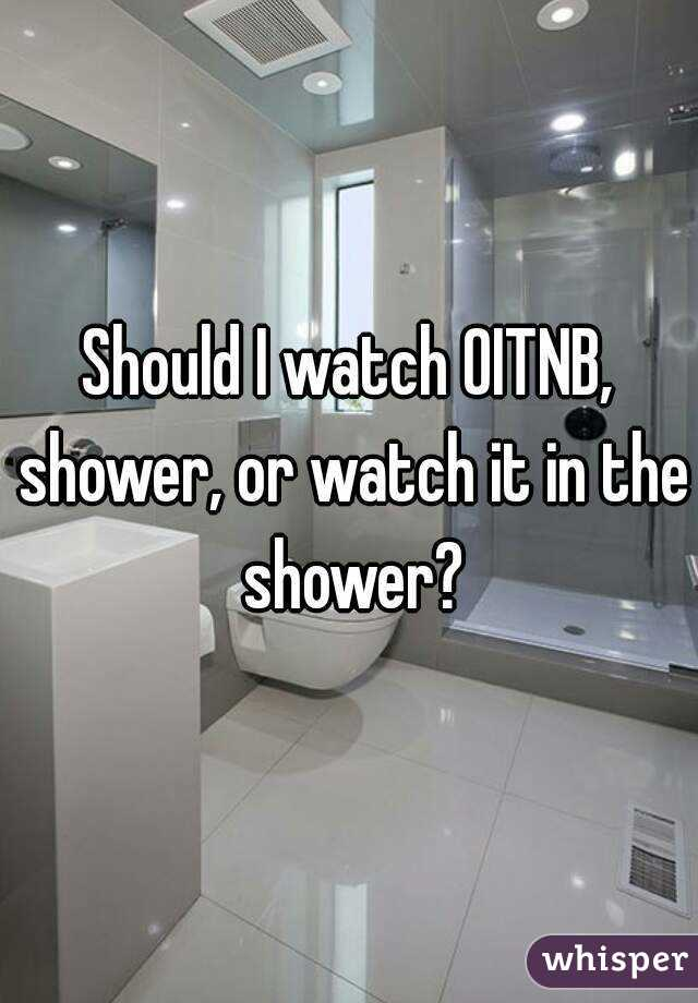 Should I watch OITNB, shower, or watch it in the shower?