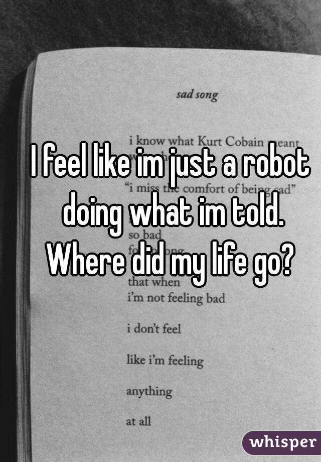 I feel like im just a robot doing what im told. Where did my life go?