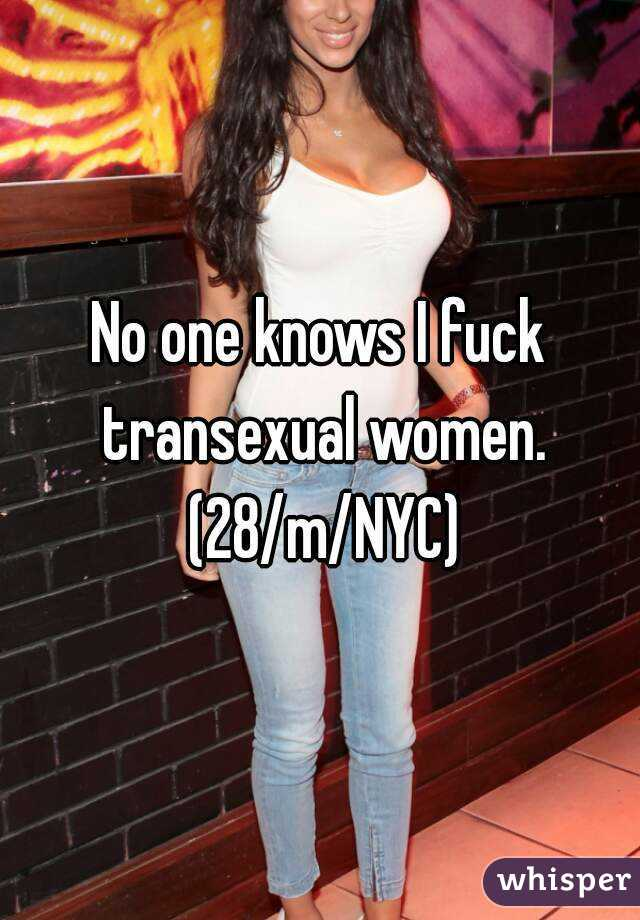 No one knows I fuck transexual women. (28/m/NYC)