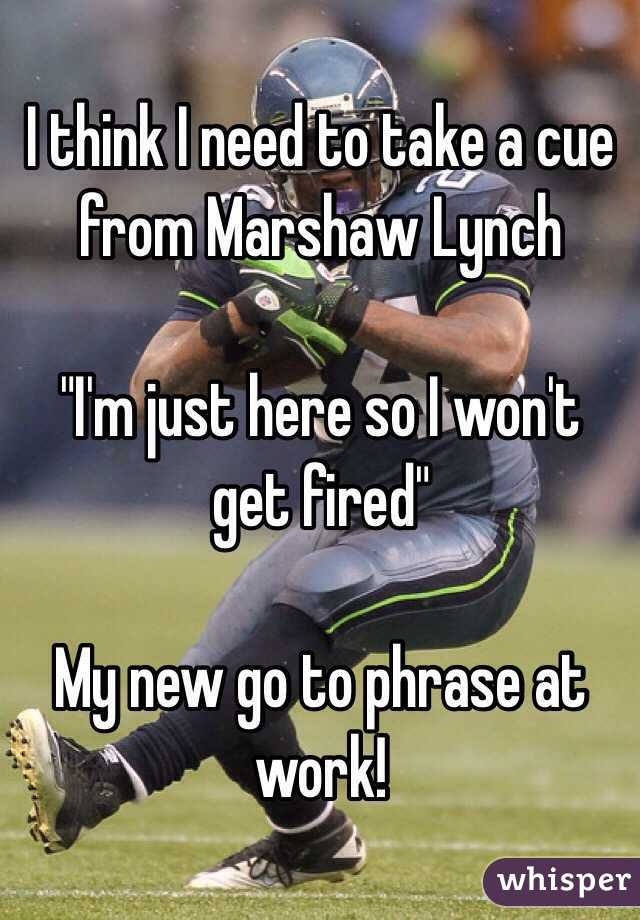 """I think I need to take a cue from Marshaw Lynch   """"I'm just here so I won't get fired""""   My new go to phrase at work!"""