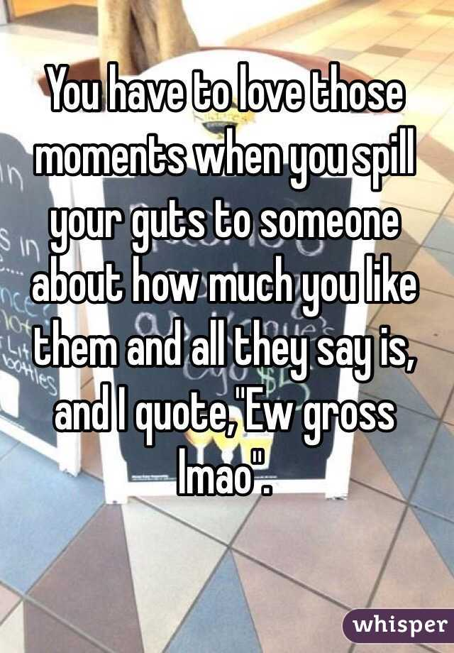 """You have to love those moments when you spill your guts to someone about how much you like them and all they say is, and I quote,""""Ew gross lmao""""."""