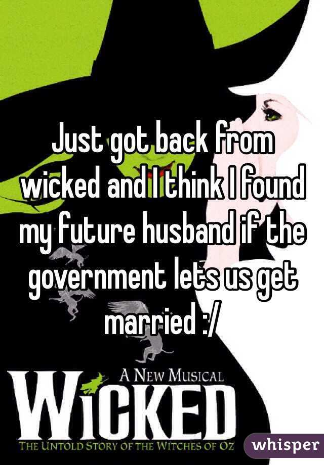 Just got back from wicked and I think I found my future husband if the government lets us get married :/
