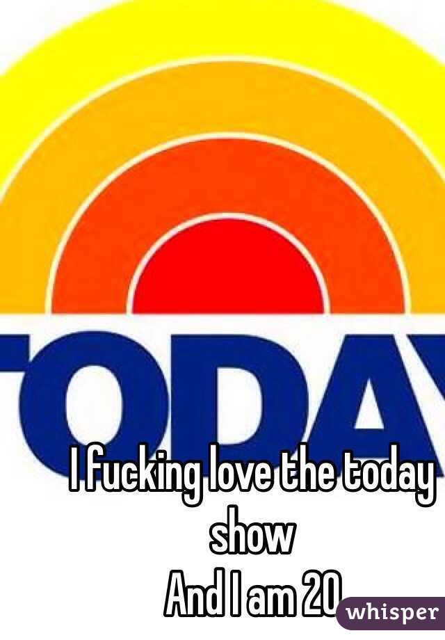 I fucking love the today show  And I am 20
