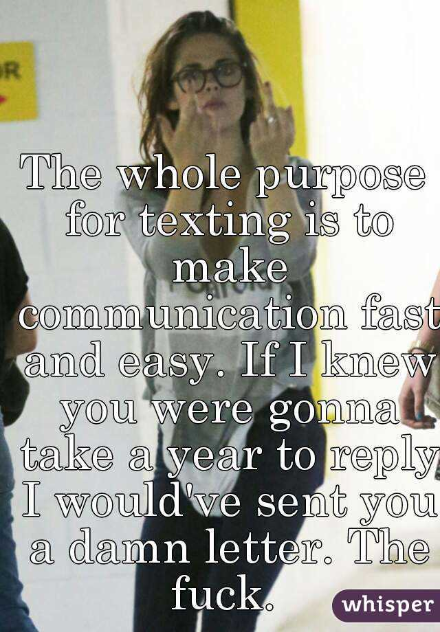 The whole purpose for texting is to make communication fast and easy. If I knew you were gonna take a year to reply I would've sent you a damn letter. The fuck.