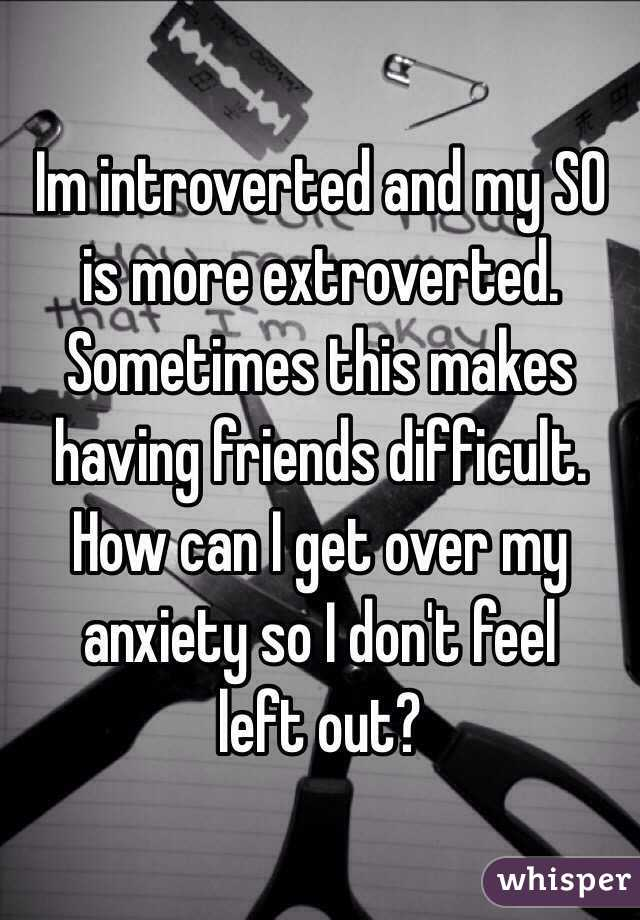 Im introverted and my SO is more extroverted. Sometimes this makes having friends difficult. How can I get over my anxiety so I don't feel  left out?