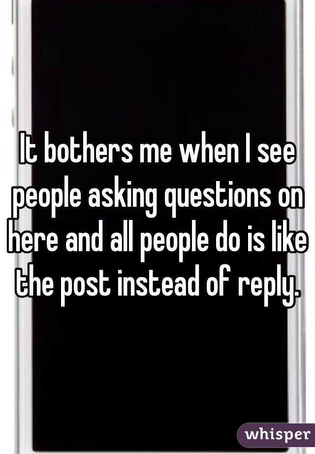 It bothers me when I see people asking questions on here and all people do is like the post instead of reply.