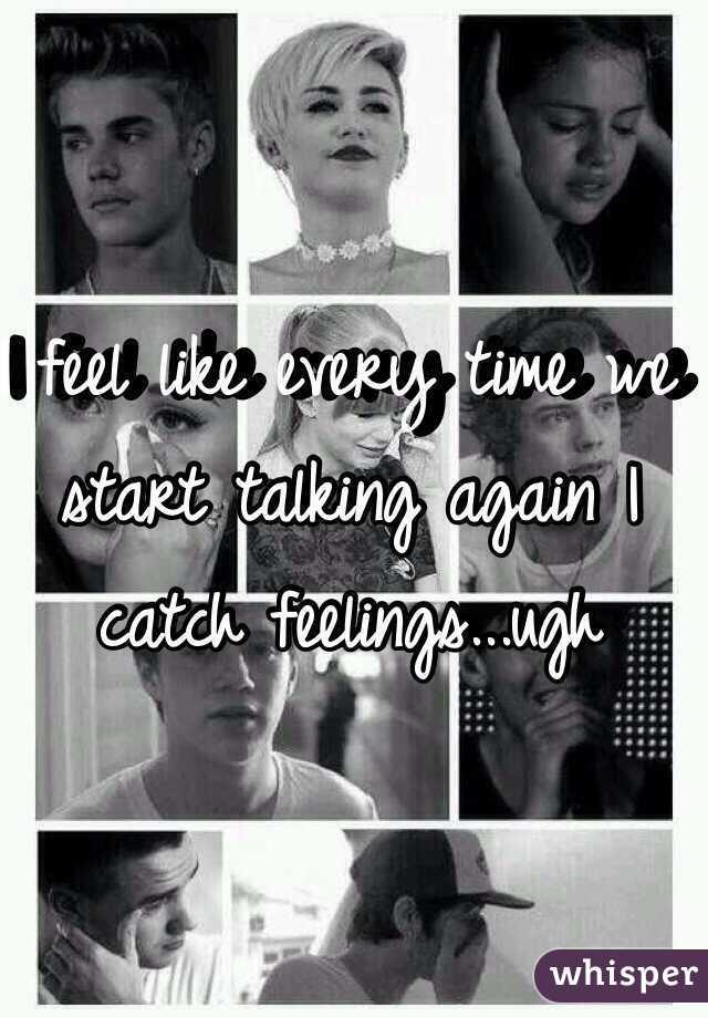 I feel like every time we start talking again I catch feelings...ugh