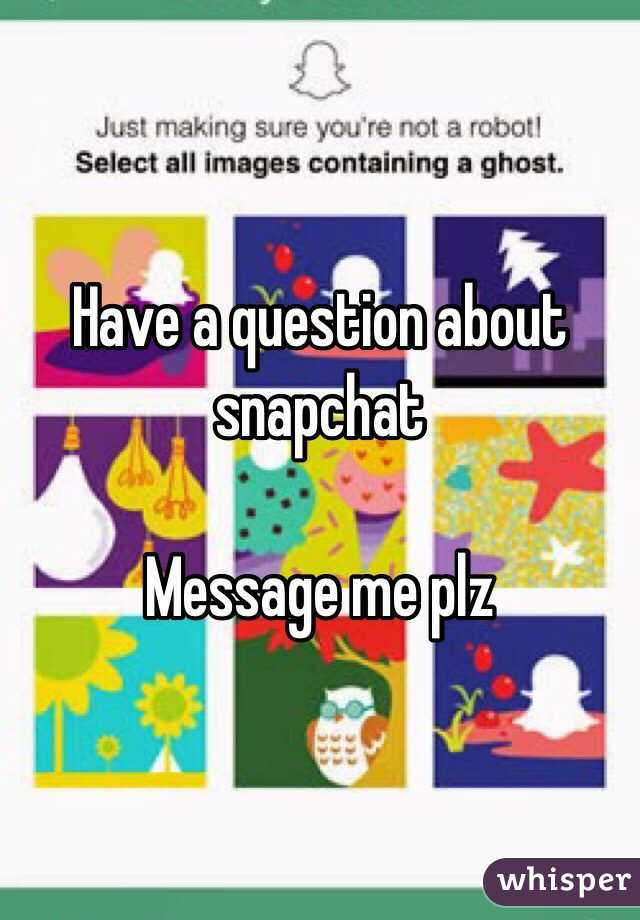 Have a question about snapchat   Message me plz