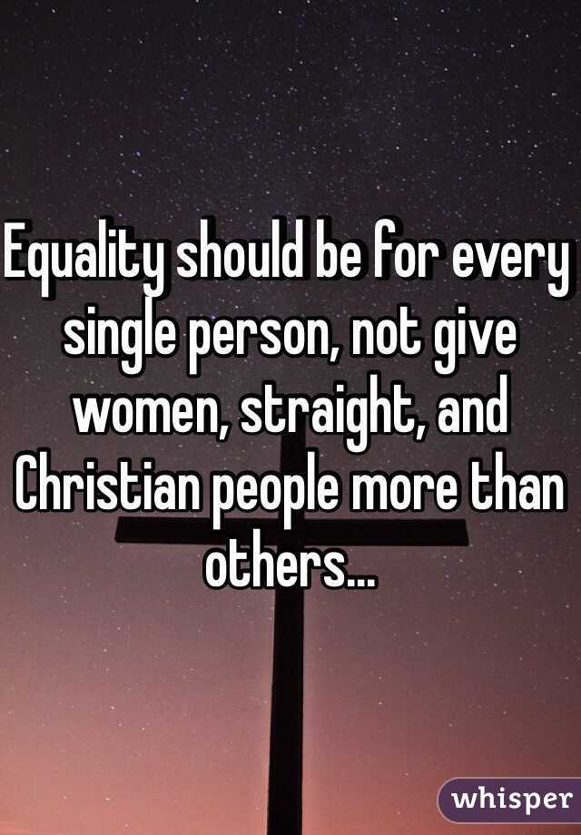 Equality should be for every single person, not give women, straight, and Christian people more than others...