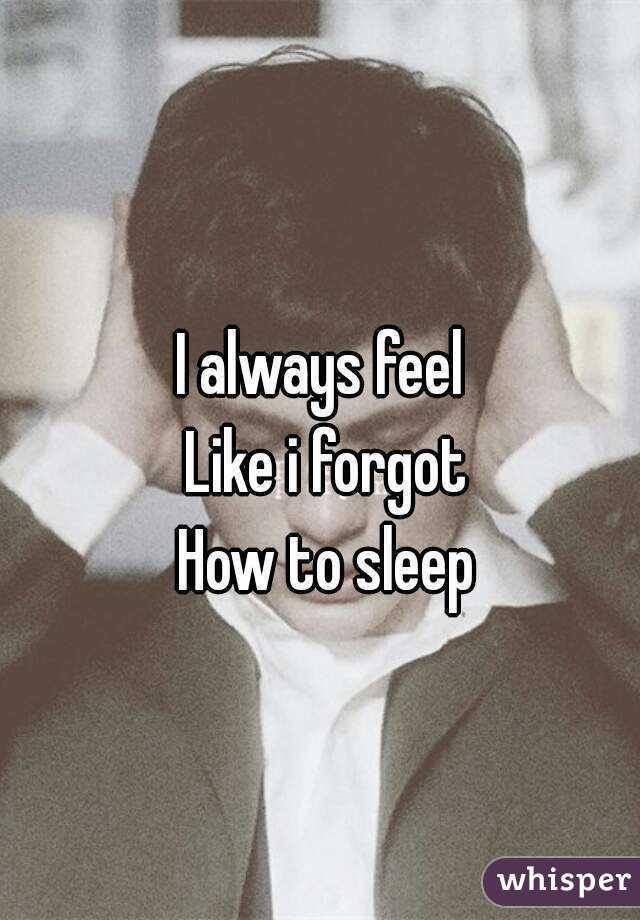 I always feel  Like i forgot How to sleep