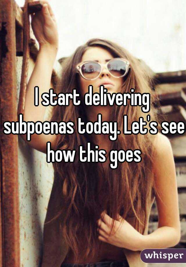 I start delivering subpoenas today. Let's see how this goes