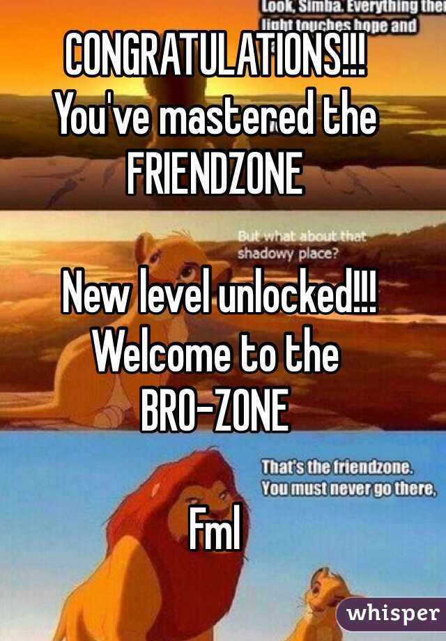 CONGRATULATIONS!!! You've mastered the FRIENDZONE   New level unlocked!!! Welcome to the BRO-ZONE  Fml