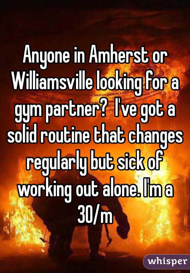 Anyone in Amherst or Williamsville looking for a gym partner?  I've got a solid routine that changes regularly but sick of working out alone. I'm a 30/m