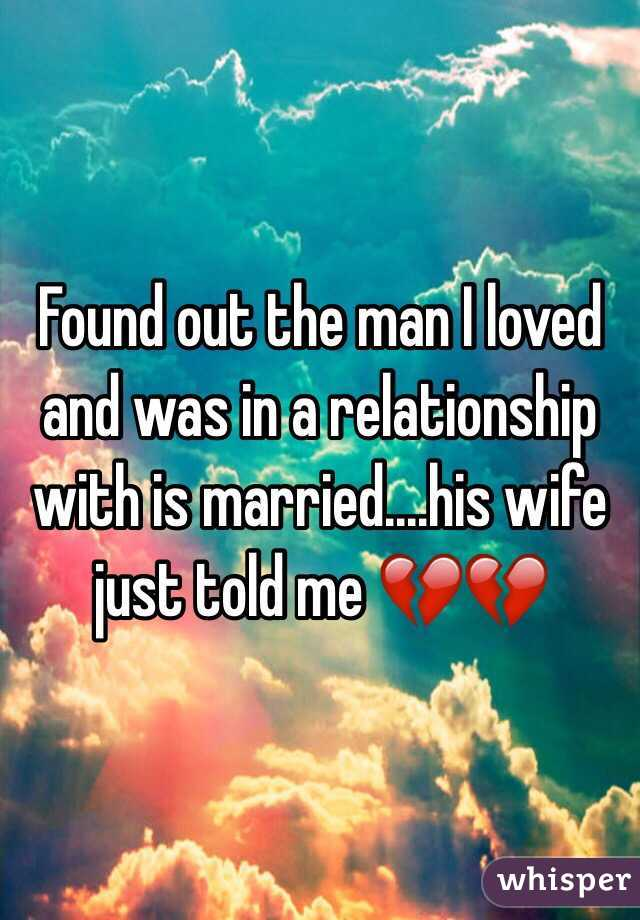 Found out the man I loved and was in a relationship with is married....his wife just told me 💔💔
