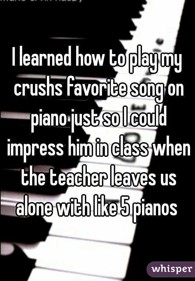 I learned how to play my crushs favorite song on piano just so I could impress him in class when the teacher leaves us alone with like 5 pianos