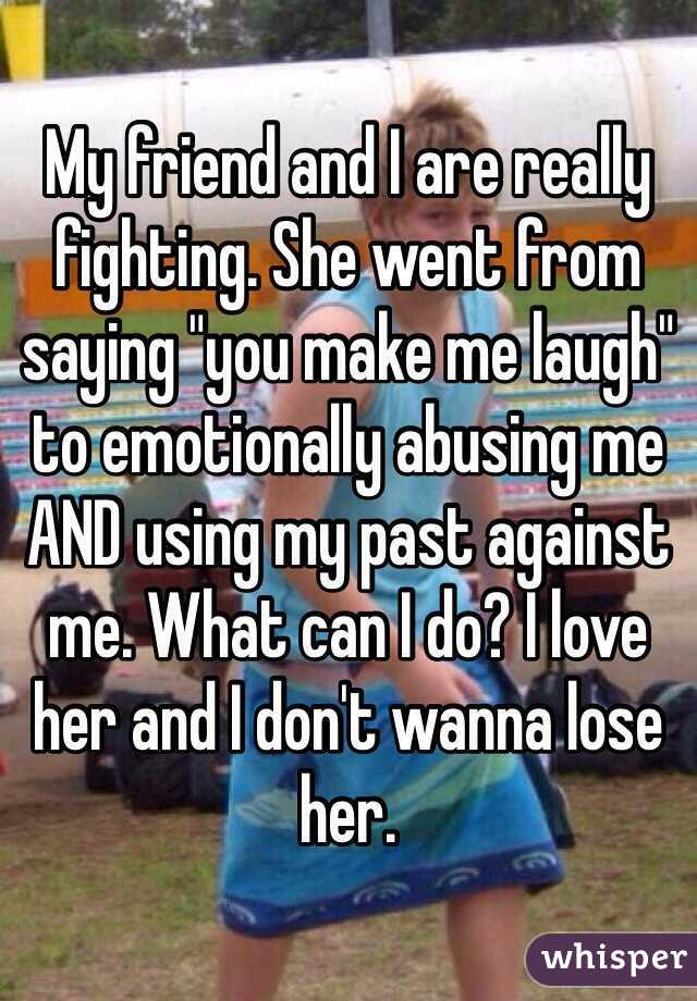 """My friend and I are really fighting. She went from saying """"you make me laugh"""" to emotionally abusing me AND using my past against me. What can I do? I love her and I don't wanna lose her."""