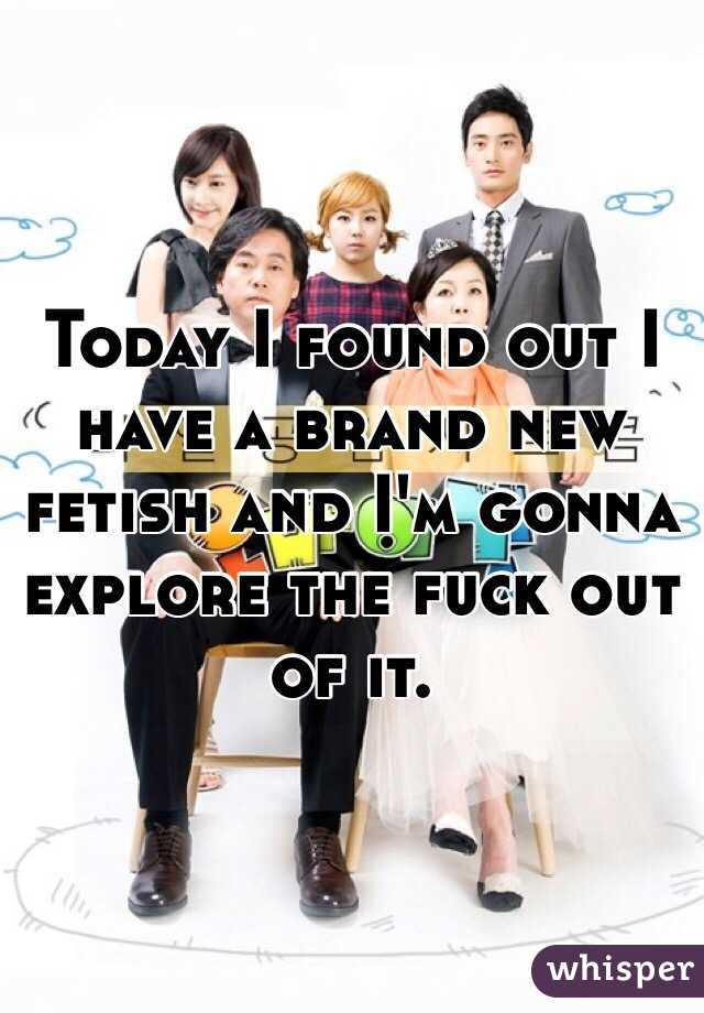 Today I found out I have a brand new fetish and I'm gonna explore the fuck out of it.