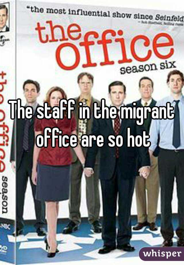 The staff in the migrant office are so hot