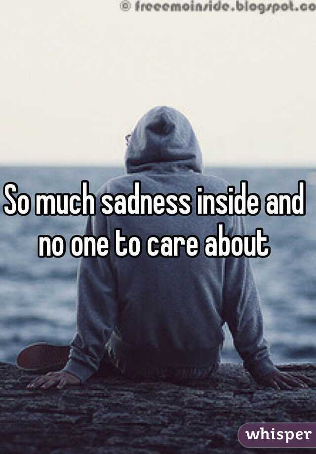 So much sadness inside and no one to care about