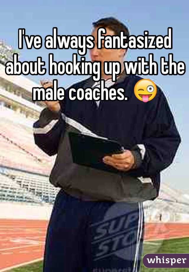 I've always fantasized about hooking up with the male coaches. 😜