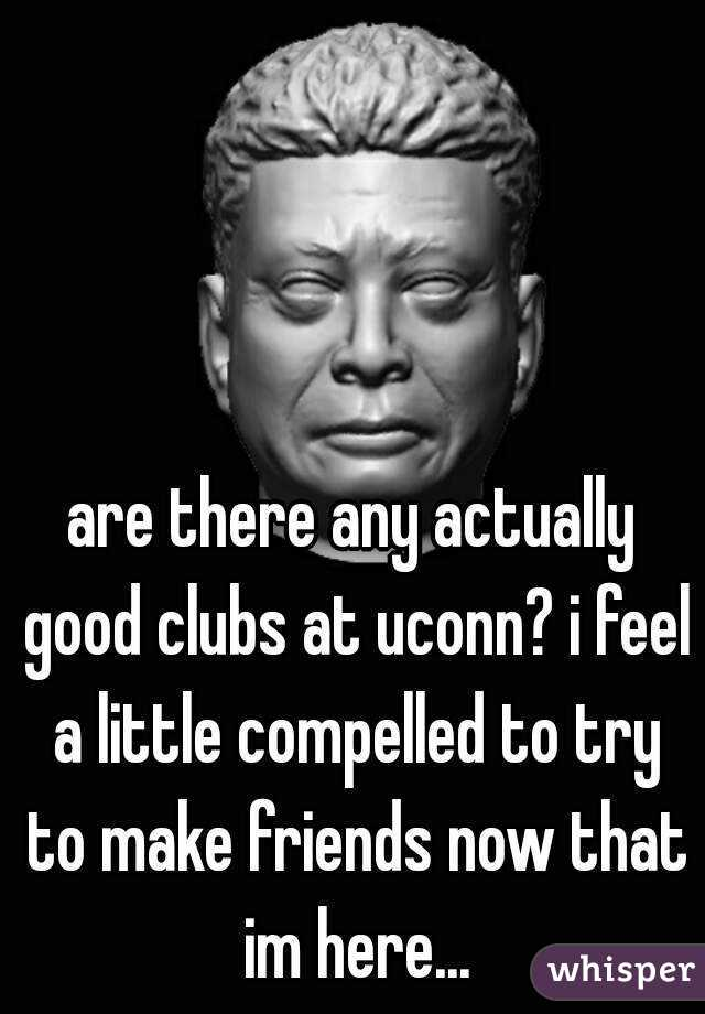 are there any actually good clubs at uconn? i feel a little compelled to try to make friends now that im here...