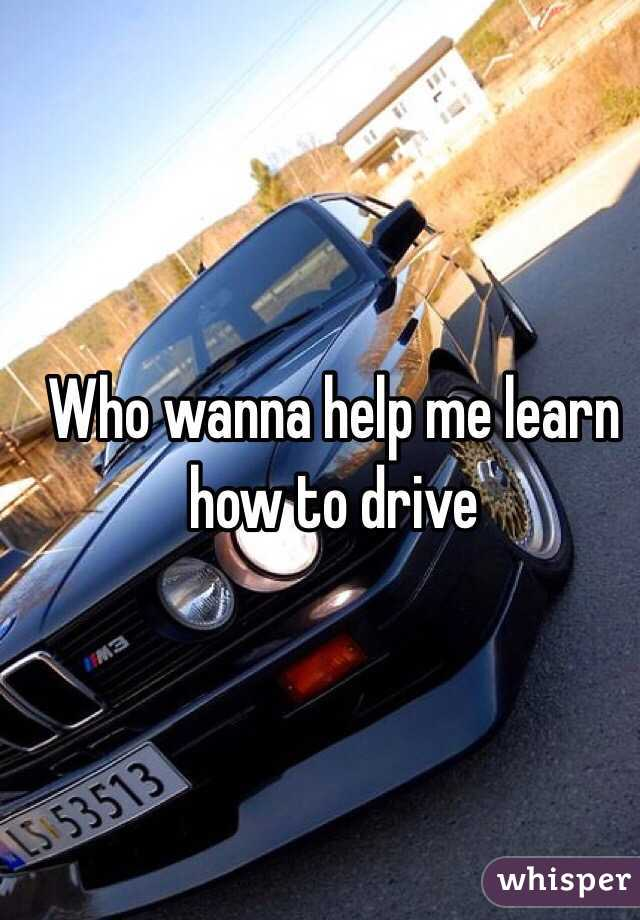 Who wanna help me learn how to drive