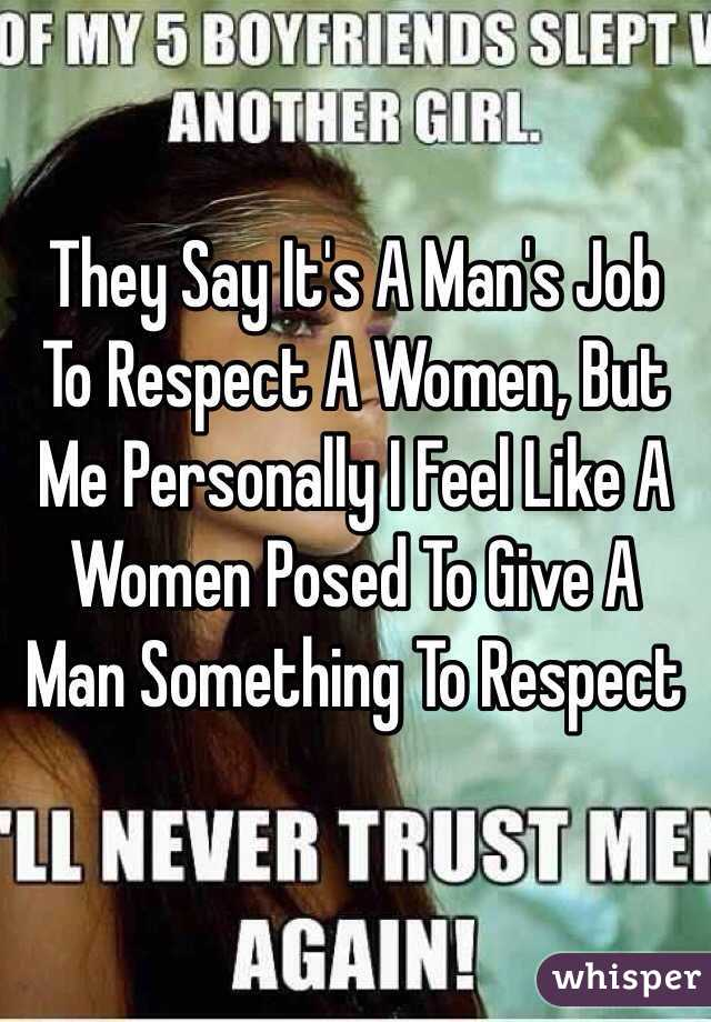 They Say It's A Man's Job To Respect A Women, But Me Personally I Feel Like A Women Posed To Give A Man Something To Respect