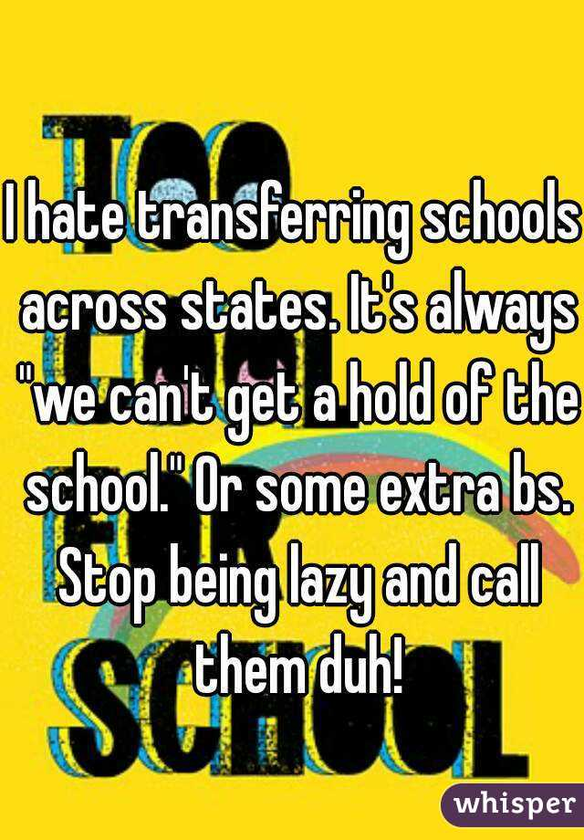 """I hate transferring schools across states. It's always """"we can't get a hold of the school."""" Or some extra bs. Stop being lazy and call them duh!"""