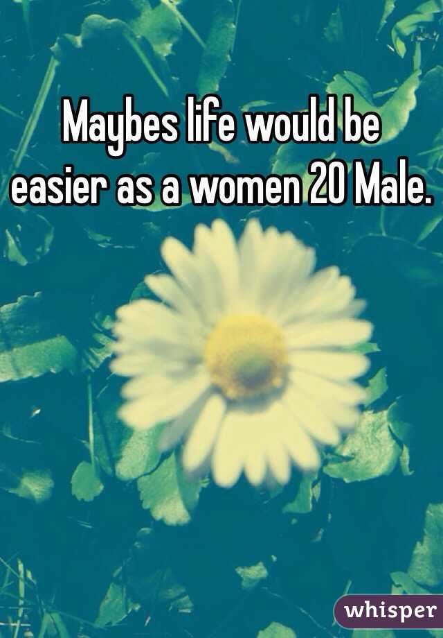 Maybes life would be easier as a women 20 Male.