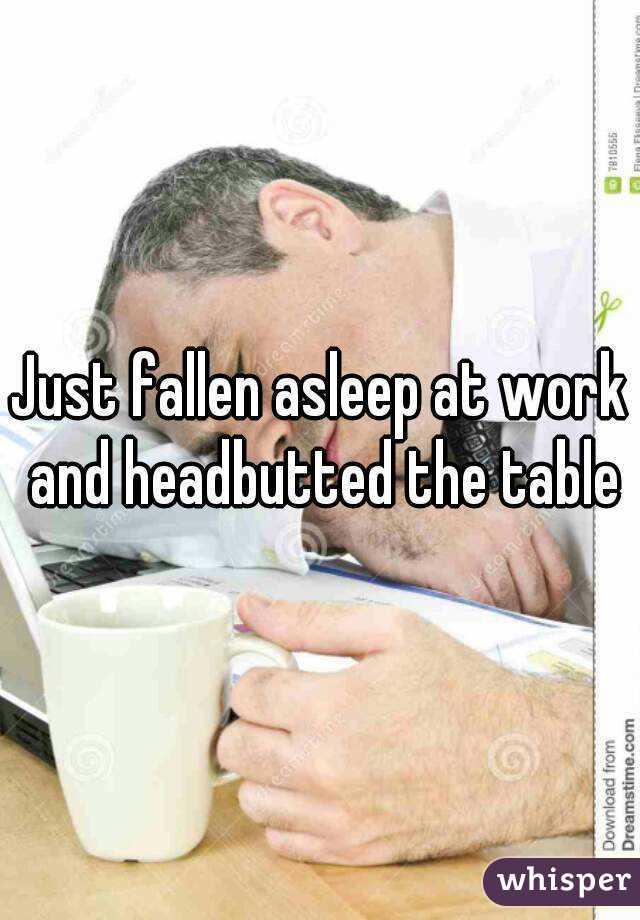 Just fallen asleep at work and headbutted the table