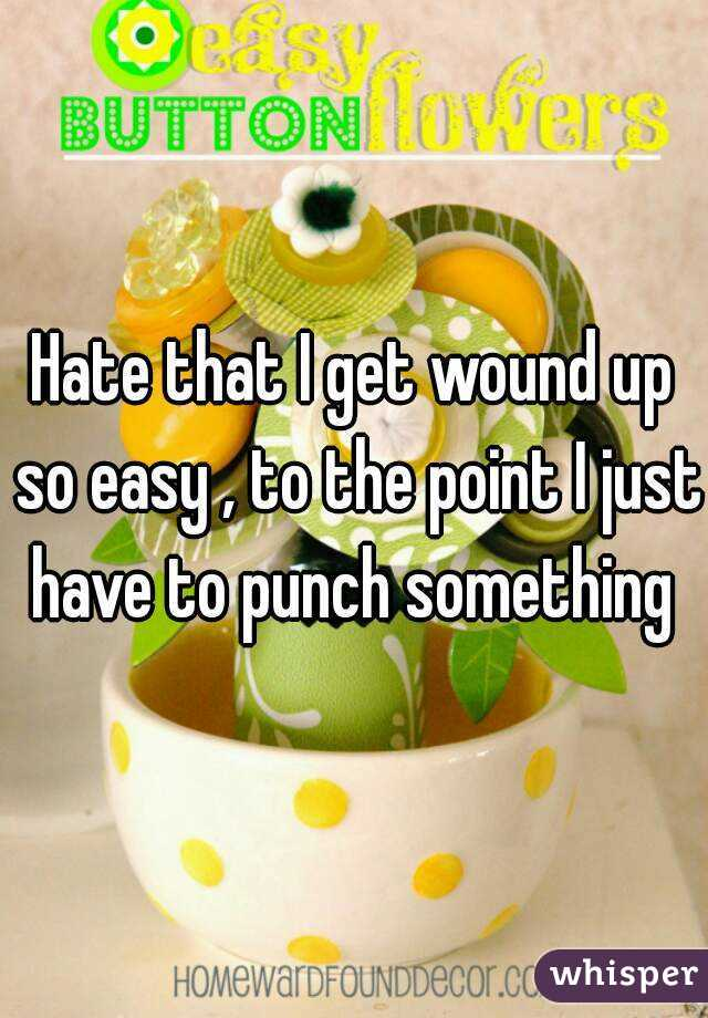Hate that I get wound up so easy , to the point I just have to punch something