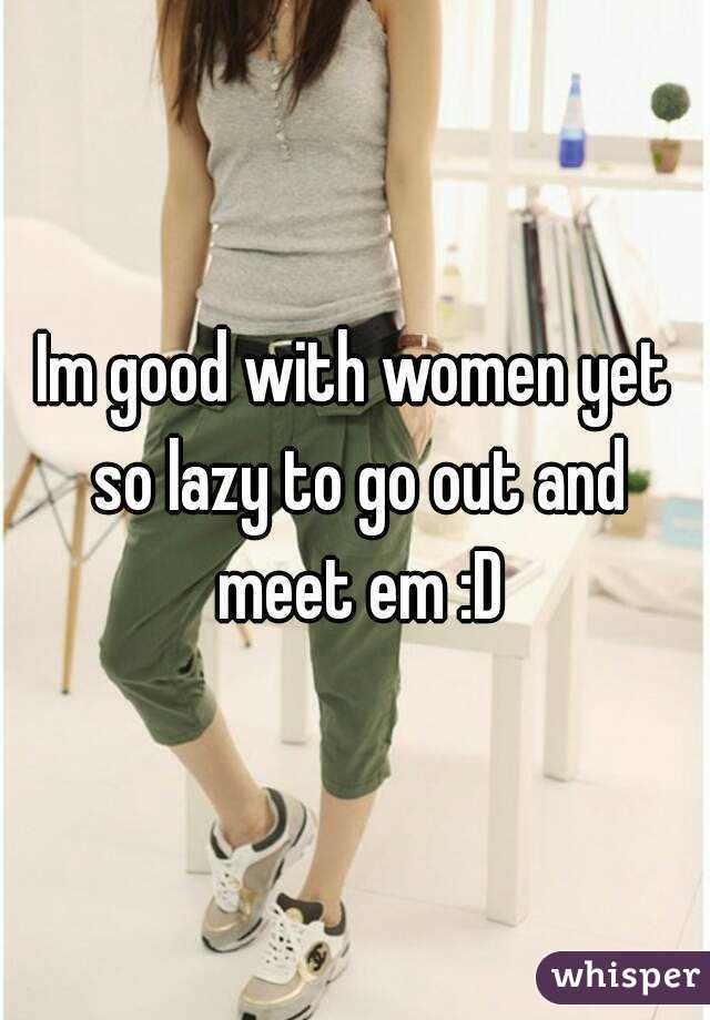 Im good with women yet so lazy to go out and meet em :D