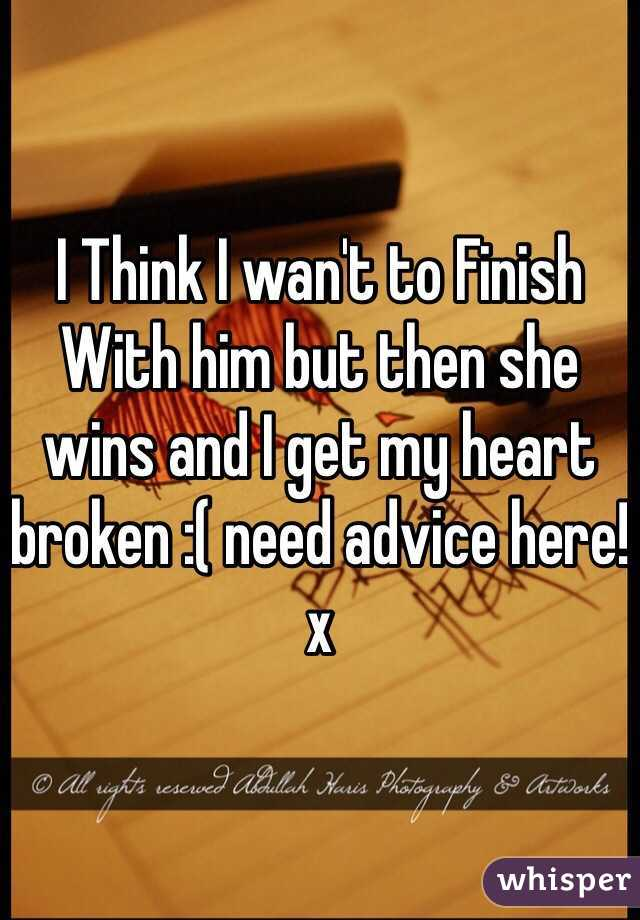 I Think I wan't to Finish With him but then she wins and I get my heart broken :( need advice here! x