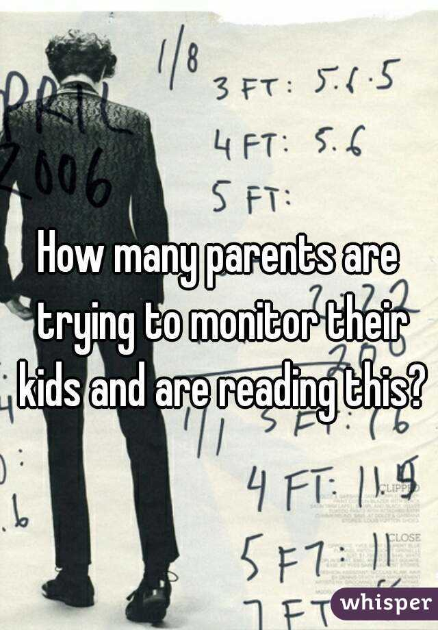 How many parents are trying to monitor their kids and are reading this?