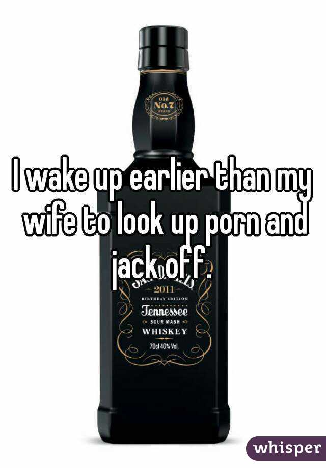 I wake up earlier than my wife to look up porn and jack off.