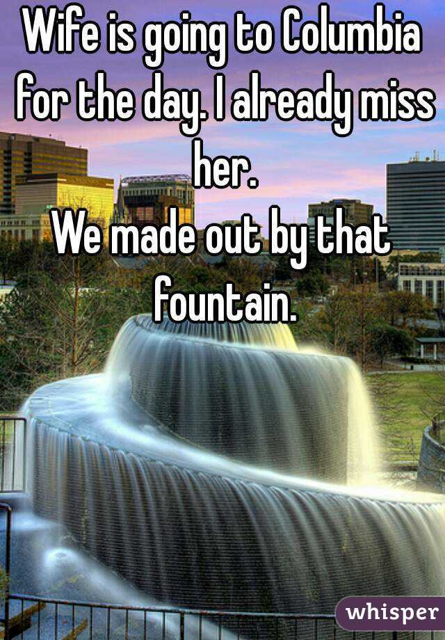Wife is going to Columbia for the day. I already miss her. We made out by that fountain.