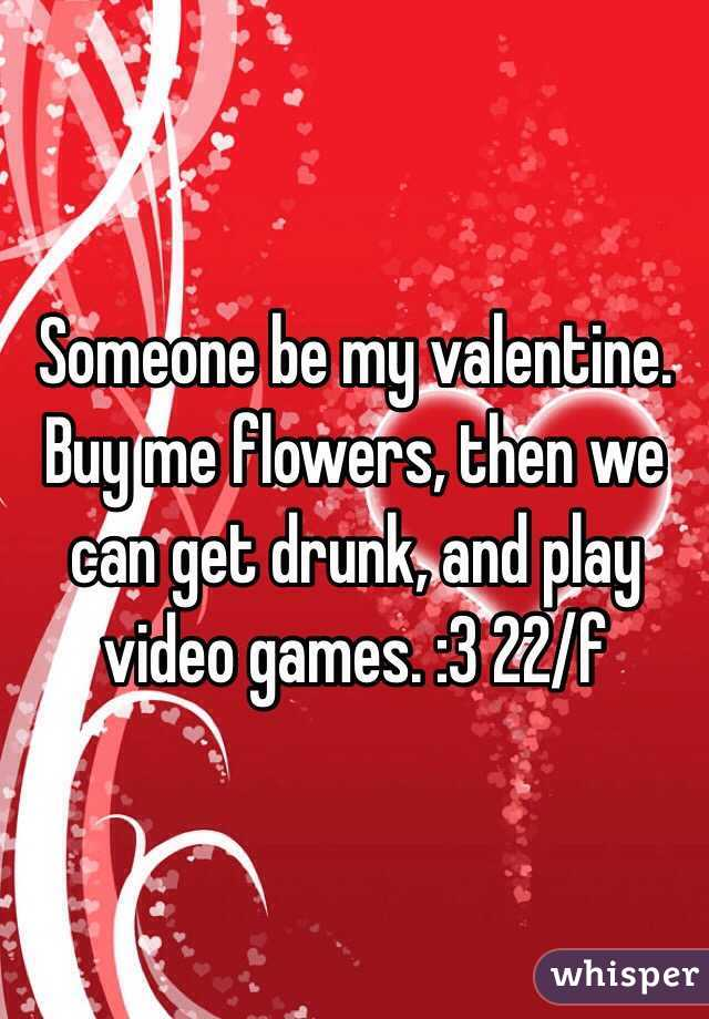 Someone be my valentine. Buy me flowers, then we can get drunk, and play video games. :3 22/f