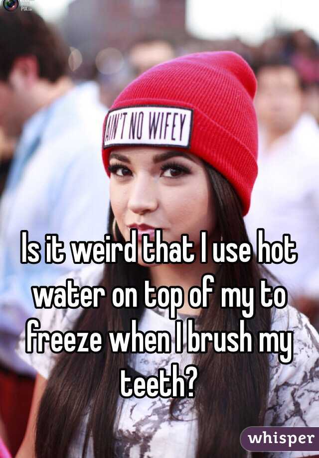 Is it weird that I use hot water on top of my to freeze when I brush my teeth?