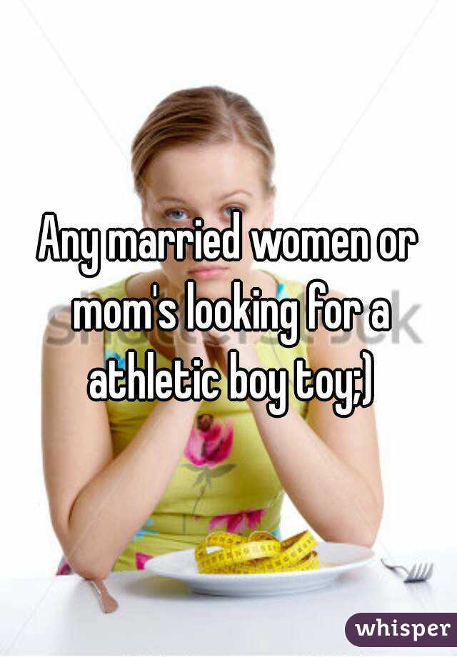 Any married women or mom's looking for a athletic boy toy;)